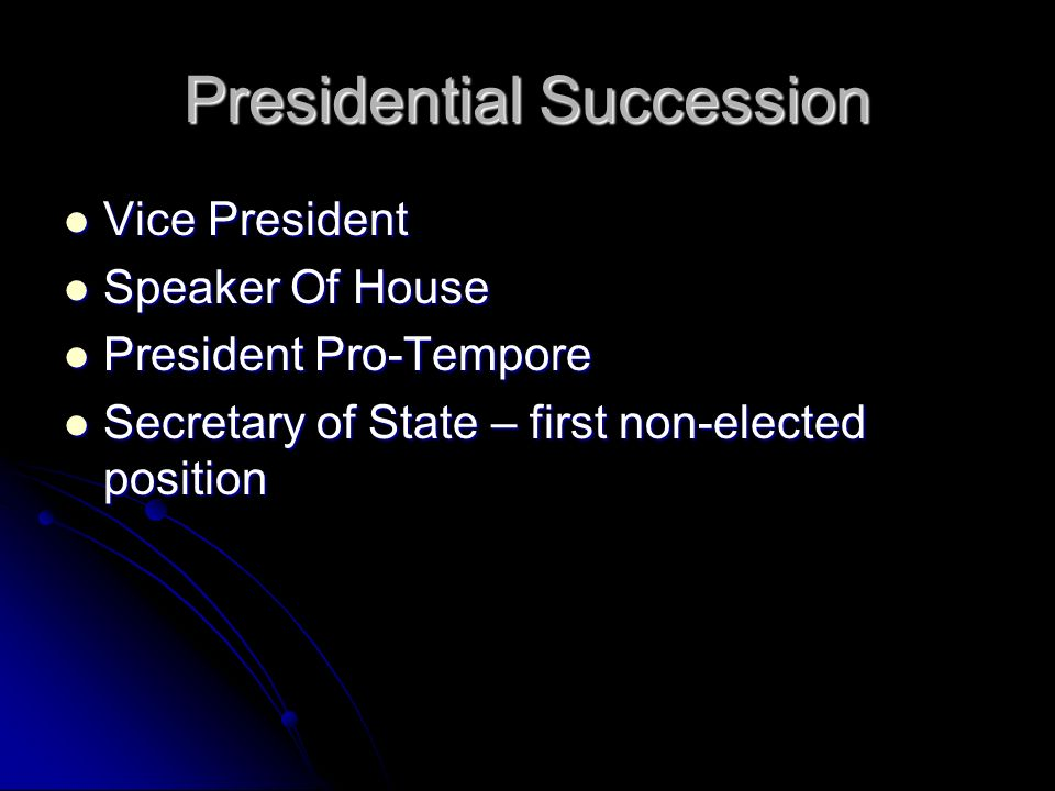 Presidential Succession Vice President Vice President Speaker Of House Speaker Of House President Pro-Tempore President Pro-Tempore Secretary of State – first non-elected position Secretary of State – first non-elected position
