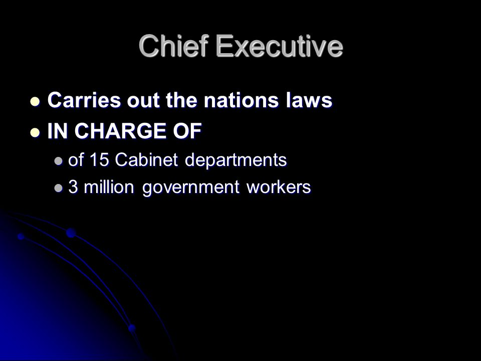Chief Executive Carries out the nations laws Carries out the nations laws IN CHARGE OF IN CHARGE OF of 15 Cabinet departments of 15 Cabinet departments 3 million government workers 3 million government workers