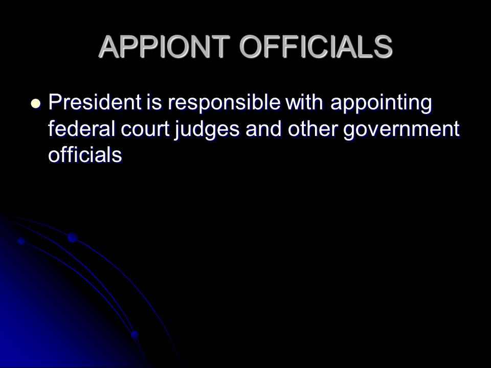 APPIONT OFFICIALS President is responsible with appointing federal court judges and other government officials President is responsible with appointing federal court judges and other government officials
