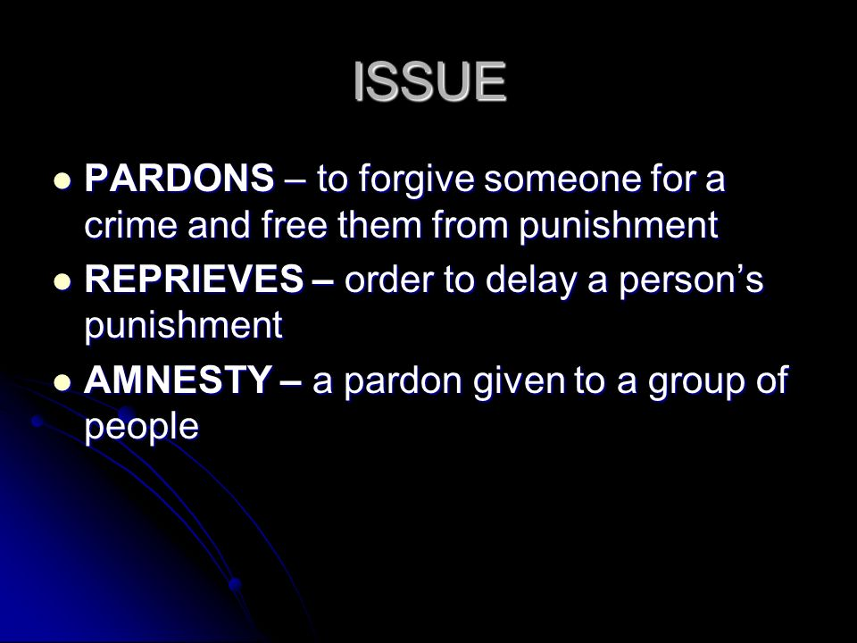 ISSUE PARDONS – to forgive someone for a crime and free them from punishment PARDONS – to forgive someone for a crime and free them from punishment REPRIEVES – order to delay a person's punishment REPRIEVES – order to delay a person's punishment AMNESTY – a pardon given to a group of people AMNESTY – a pardon given to a group of people