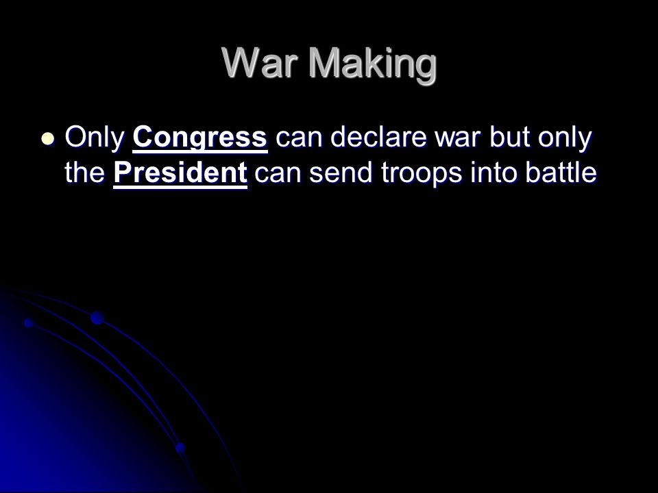 War Making Only Congress can declare war but only the President can send troops into battle Only Congress can declare war but only the President can send troops into battle