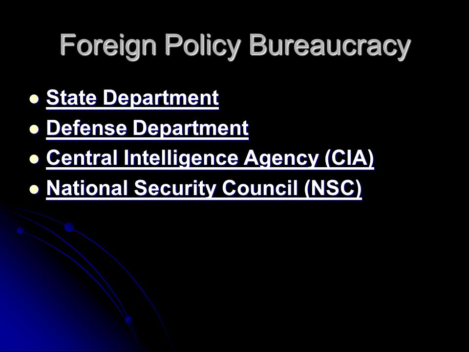 Foreign Policy Bureaucracy State Department State Department Defense Department Defense Department Central Intelligence Agency (CIA) Central Intelligence Agency (CIA) National Security Council (NSC) National Security Council (NSC)