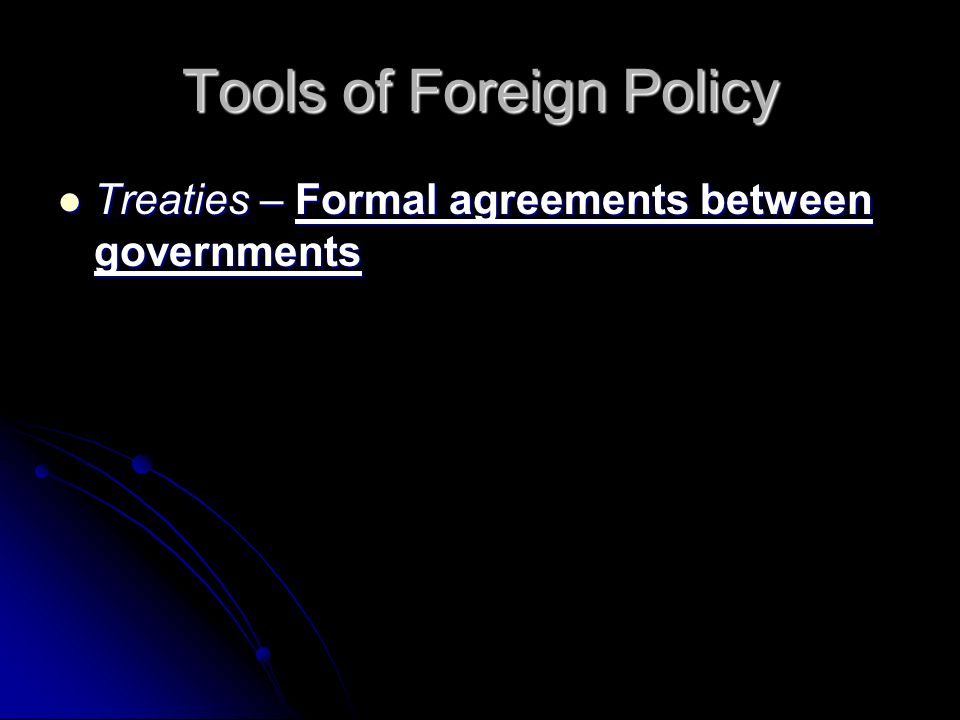 Tools of Foreign Policy Treaties – Formal agreements between governments Treaties – Formal agreements between governments