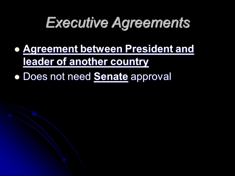 Executive Agreements Agreement between President and leader of another country Agreement between President and leader of another country Does not need Senate approval Does not need Senate approval