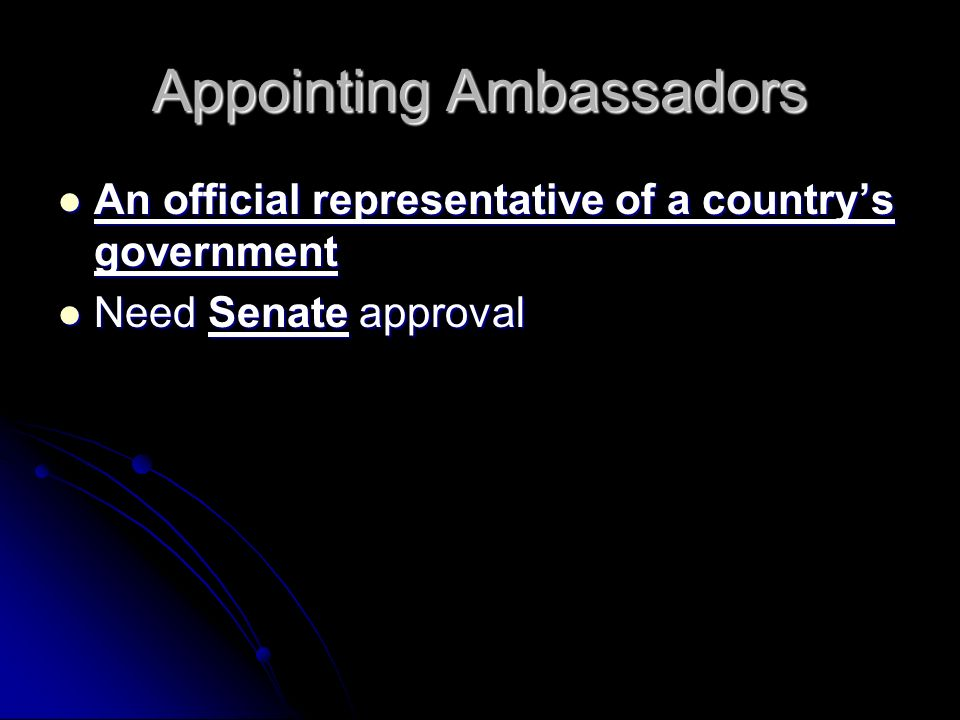 Appointing Ambassadors An official representative of a country's government An official representative of a country's government Need Senate approval Need Senate approval