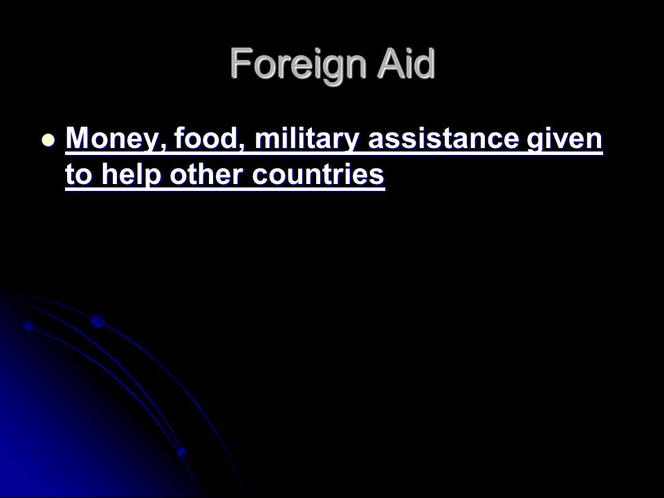 Foreign Aid Money, food, military assistance given to help other countries Money, food, military assistance given to help other countries