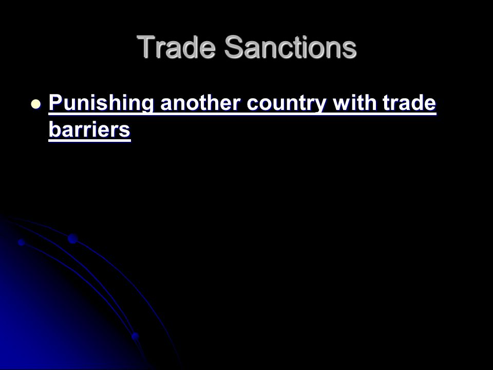Trade Sanctions Punishing another country with trade barriers Punishing another country with trade barriers