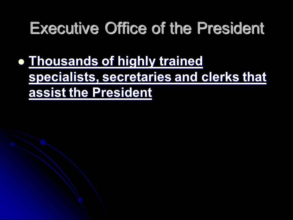 Executive Office of the President Thousands of highly trained specialists, secretaries and clerks that assist the President Thousands of highly trained specialists, secretaries and clerks that assist the President