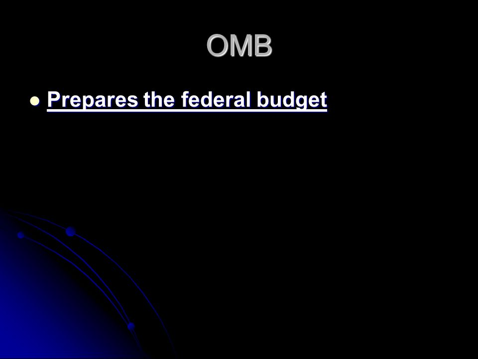 OMB Prepares the federal budget Prepares the federal budget