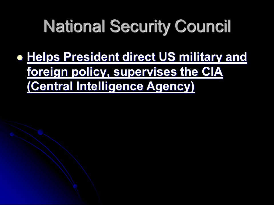 National Security Council Helps President direct US military and foreign policy, supervises the CIA (Central Intelligence Agency) Helps President direct US military and foreign policy, supervises the CIA (Central Intelligence Agency)
