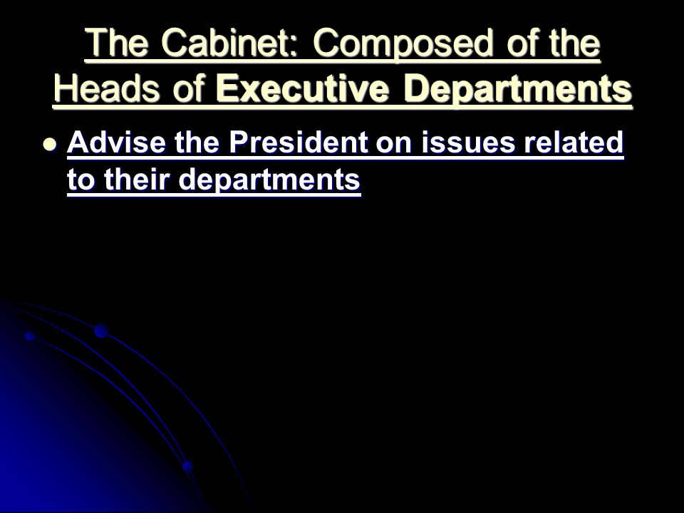The Cabinet: Composed of the Heads of Executive Departments The Cabinet: Composed of the Heads of Executive Departments Advise the President on issues related to their departments Advise the President on issues related to their departments