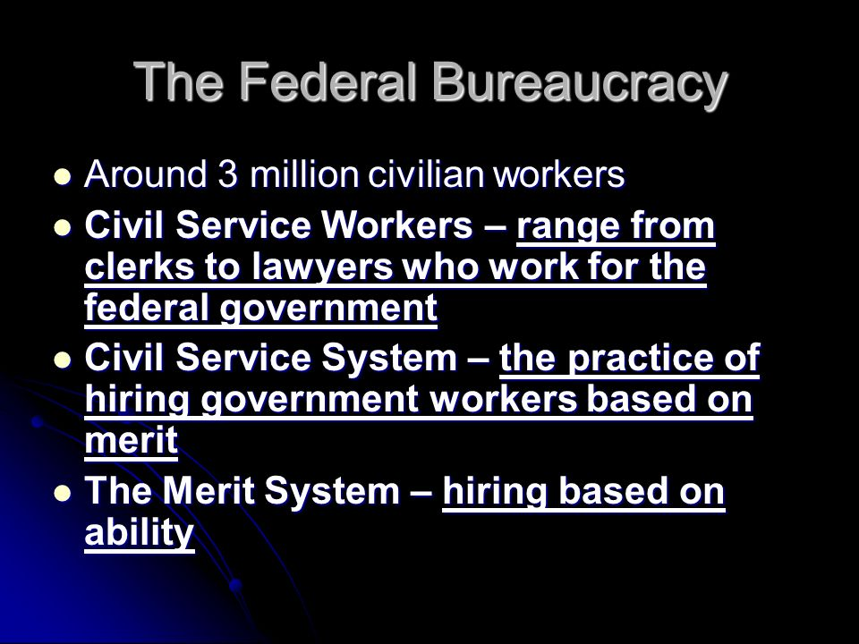 The Federal Bureaucracy Around 3 million civilian workers Around 3 million civilian workers Civil Service Workers – range from clerks to lawyers who work for the federal government Civil Service Workers – range from clerks to lawyers who work for the federal government Civil Service System – the practice of hiring government workers based on merit Civil Service System – the practice of hiring government workers based on merit The Merit System – hiring based on ability The Merit System – hiring based on ability