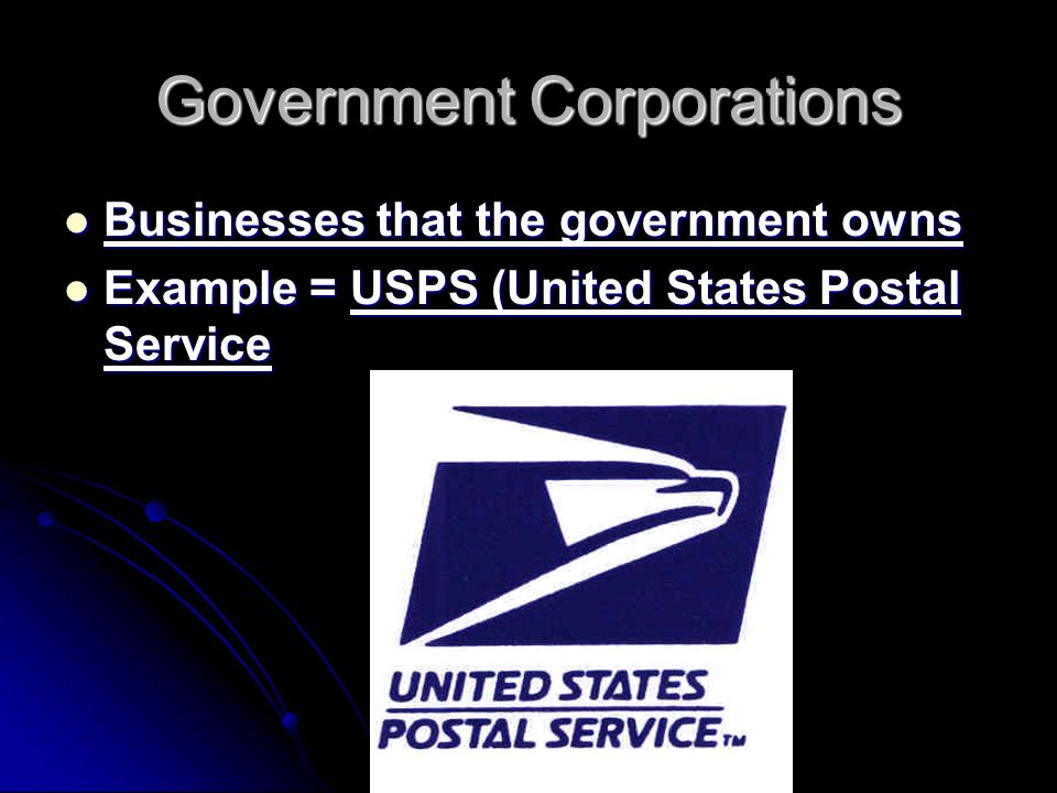 Government Corporations Businesses that the government owns Businesses that the government owns Example = USPS (United States Postal Service Example = USPS (United States Postal Service