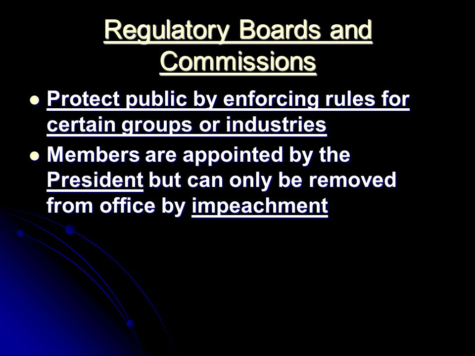 Regulatory Boards and Commissions Regulatory Boards and Commissions Protect public by enforcing rules for certain groups or industries Protect public by enforcing rules for certain groups or industries Members are appointed by the President but can only be removed from office by impeachment Members are appointed by the President but can only be removed from office by impeachment