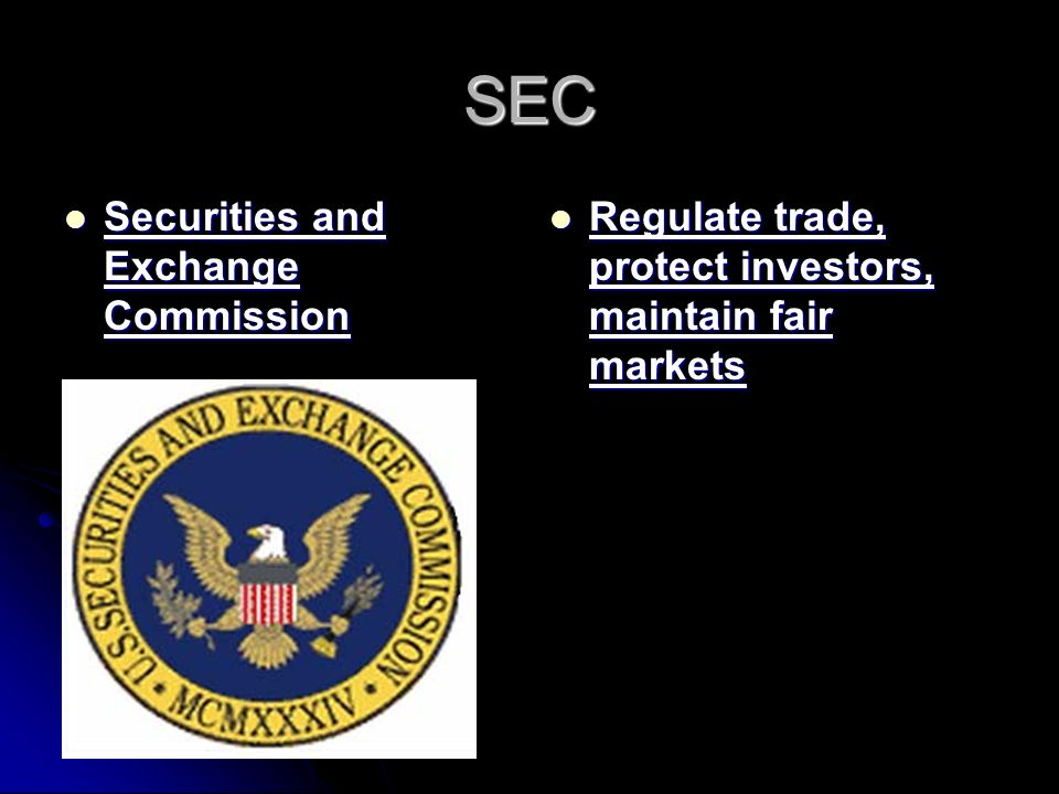SEC Securities and Exchange Commission Securities and Exchange Commission Regulate trade, protect investors, maintain fair markets Regulate trade, protect investors, maintain fair markets