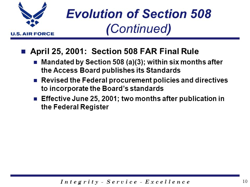 I n t e g r i t y - S e r v i c e - E x c e l l e n c e 10 Evolution of Section 508 (Continued) April 25, 2001: Section 508 FAR Final Rule Mandated by Section 508 (a)(3); within six months after the Access Board publishes its Standards Revised the Federal procurement policies and directives to incorporate the Board's standards Effective June 25, 2001; two months after publication in the Federal Register