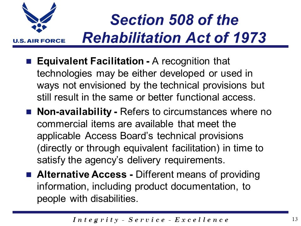I n t e g r i t y - S e r v i c e - E x c e l l e n c e 13 Section 508 of the Rehabilitation Act of 1973 Equivalent Facilitation - A recognition that technologies may be either developed or used in ways not envisioned by the technical provisions but still result in the same or better functional access.