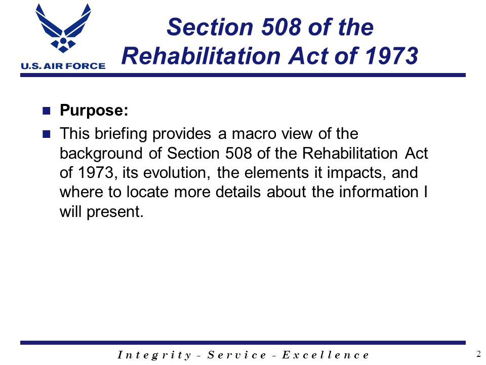 I n t e g r i t y - S e r v i c e - E x c e l l e n c e 2 Section 508 of the Rehabilitation Act of 1973 Purpose: This briefing provides a macro view of the background of Section 508 of the Rehabilitation Act of 1973, its evolution, the elements it impacts, and where to locate more details about the information I will present.