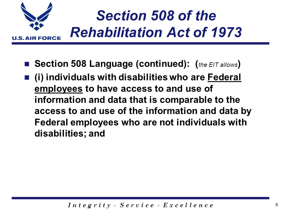 I n t e g r i t y - S e r v i c e - E x c e l l e n c e 6 Section 508 of the Rehabilitation Act of 1973 Section 508 Language (continued): ( the EIT allows ) (i) individuals with disabilities who are Federal employees to have access to and use of information and data that is comparable to the access to and use of the information and data by Federal employees who are not individuals with disabilities; and