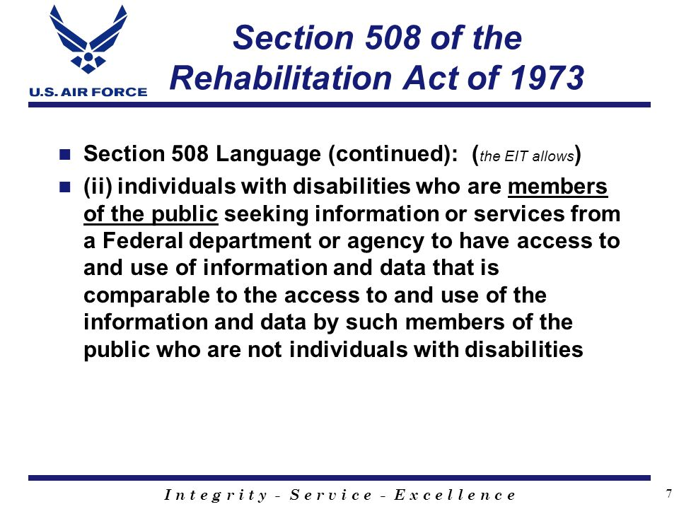 I n t e g r i t y - S e r v i c e - E x c e l l e n c e 7 Section 508 of the Rehabilitation Act of 1973 Section 508 Language (continued): ( the EIT allows ) (ii) individuals with disabilities who are members of the public seeking information or services from a Federal department or agency to have access to and use of information and data that is comparable to the access to and use of the information and data by such members of the public who are not individuals with disabilities