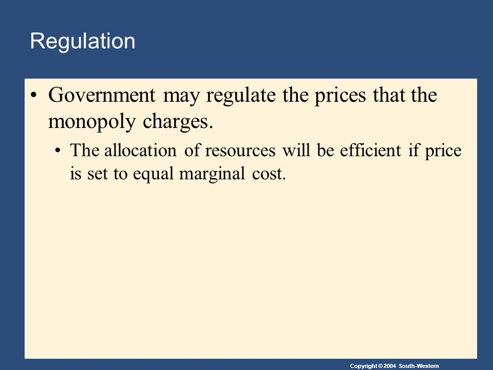 Copyright © 2004 South-Western Regulation Government may regulate the prices that the monopoly charges.
