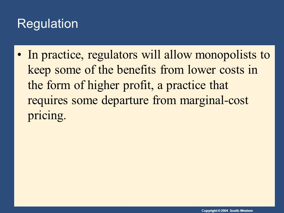 Copyright © 2004 South-Western Regulation In practice, regulators will allow monopolists to keep some of the benefits from lower costs in the form of higher profit, a practice that requires some departure from marginal-cost pricing.