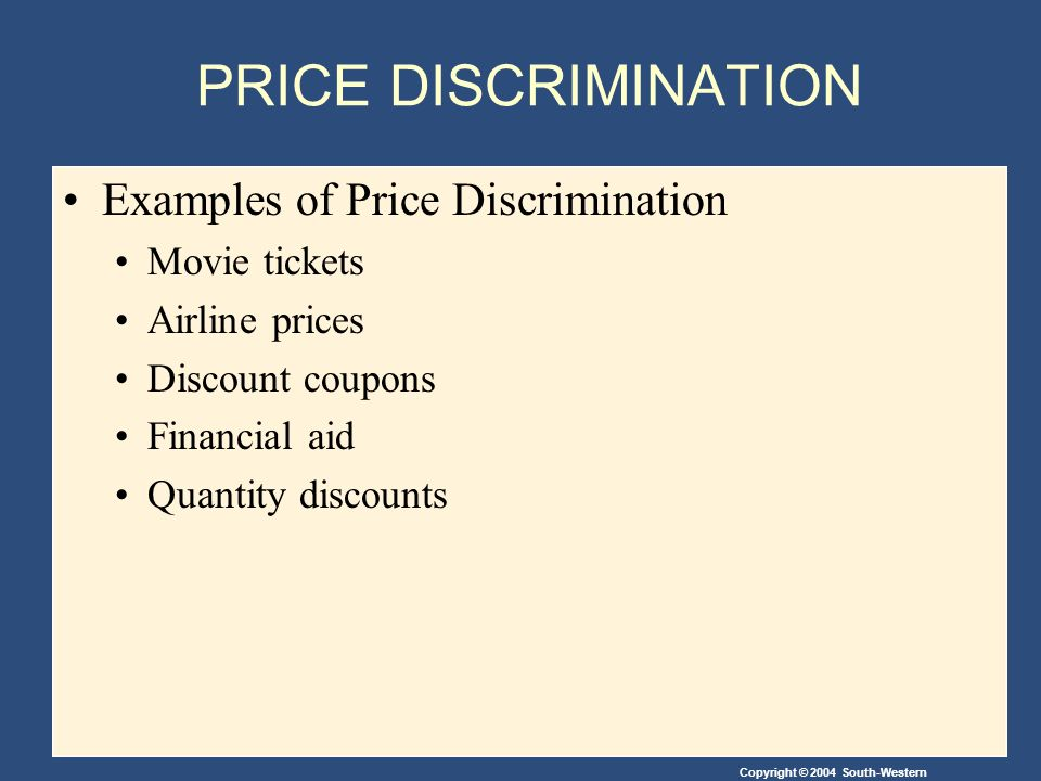 Copyright © 2004 South-Western PRICE DISCRIMINATION Examples of Price Discrimination Movie tickets Airline prices Discount coupons Financial aid Quantity discounts