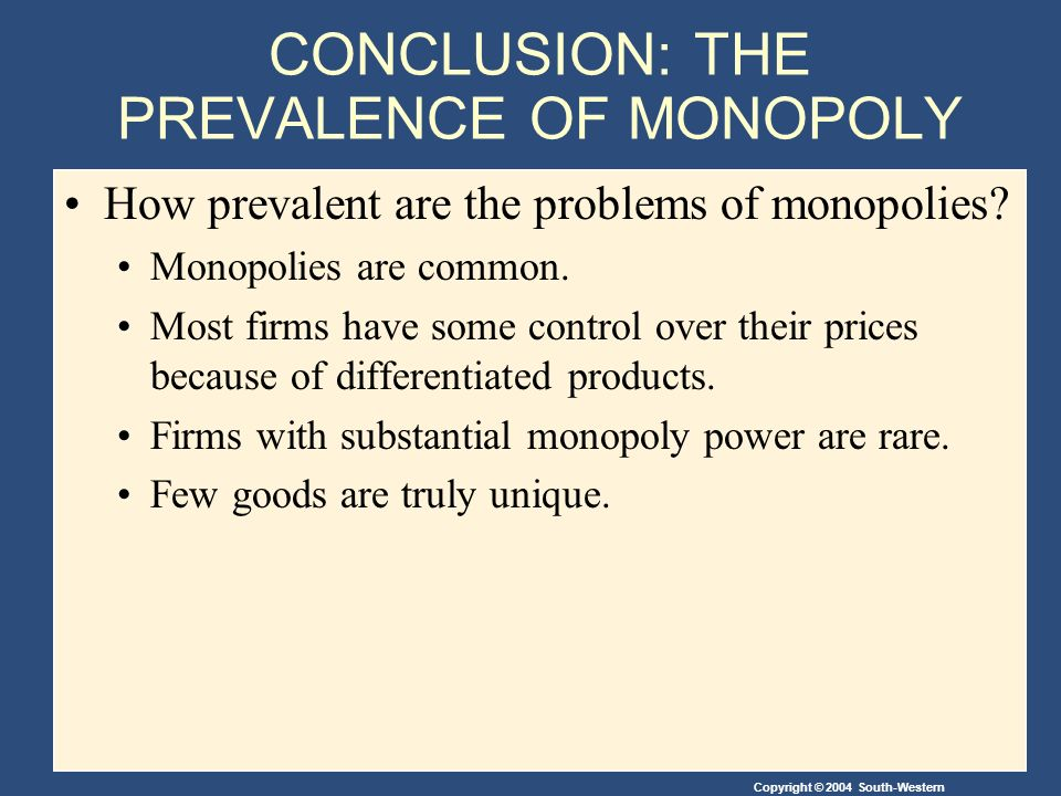 Copyright © 2004 South-Western CONCLUSION: THE PREVALENCE OF MONOPOLY How prevalent are the problems of monopolies.