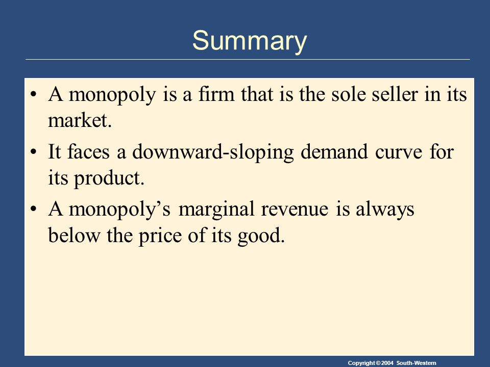 Copyright © 2004 South-Western Summary A monopoly is a firm that is the sole seller in its market.
