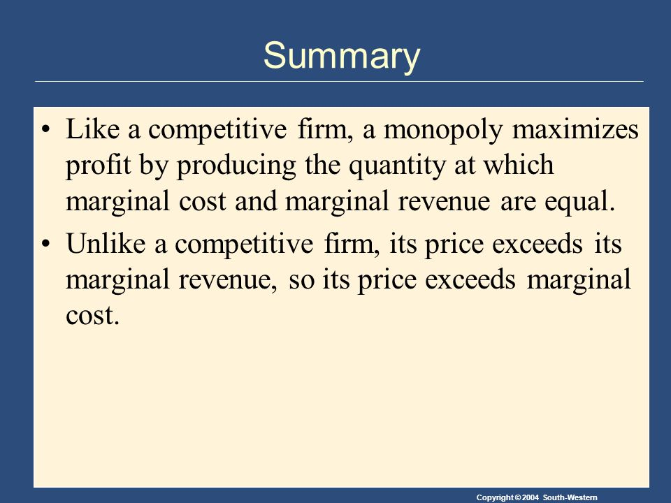 Copyright © 2004 South-Western Summary Like a competitive firm, a monopoly maximizes profit by producing the quantity at which marginal cost and marginal revenue are equal.