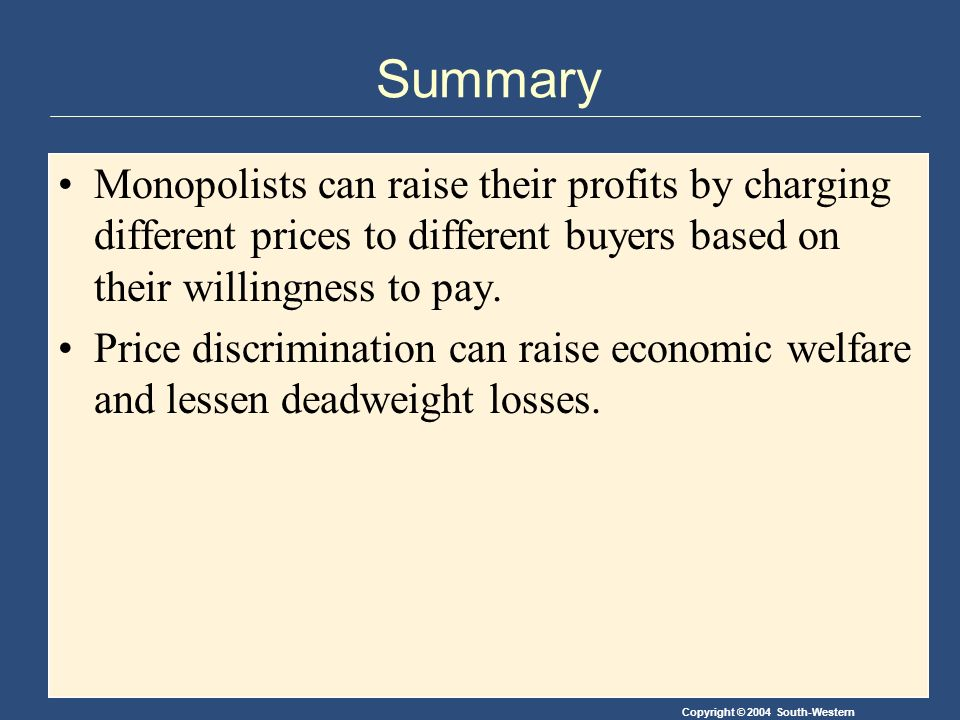 Copyright © 2004 South-Western Summary Monopolists can raise their profits by charging different prices to different buyers based on their willingness to pay.
