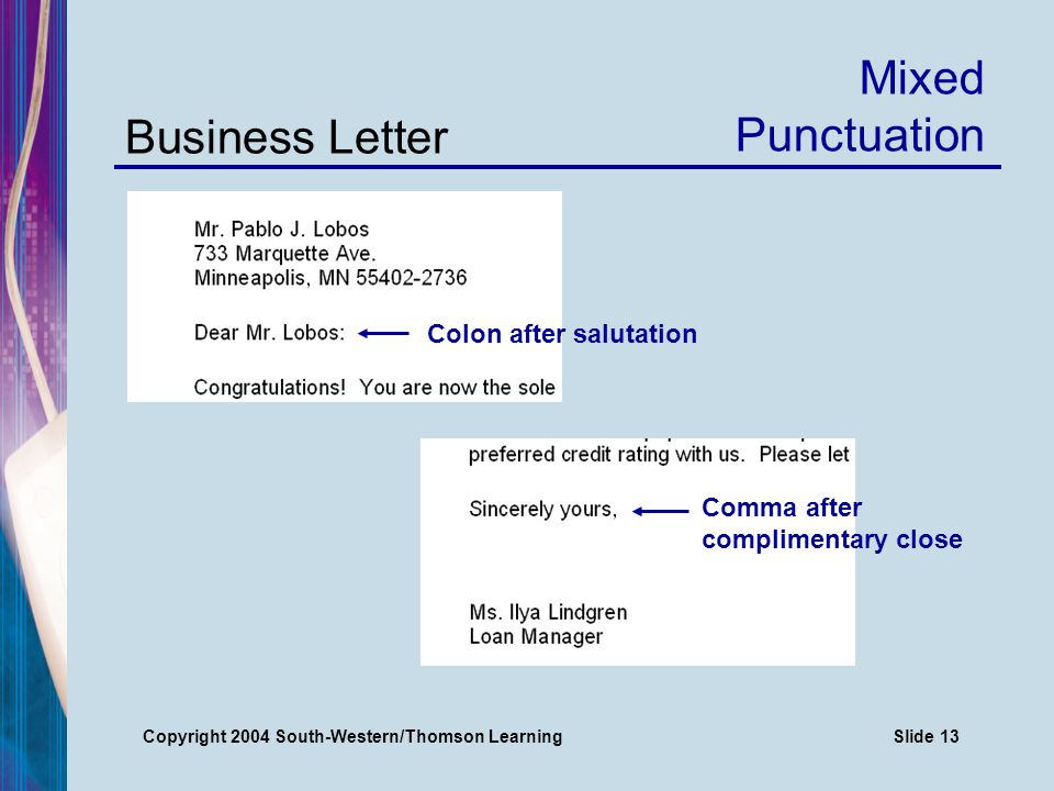 Copyright 2004 South-Western/Thomson LearningSlide 13 Business Letter Mixed Punctuation Comma after complimentary close Colon after salutation