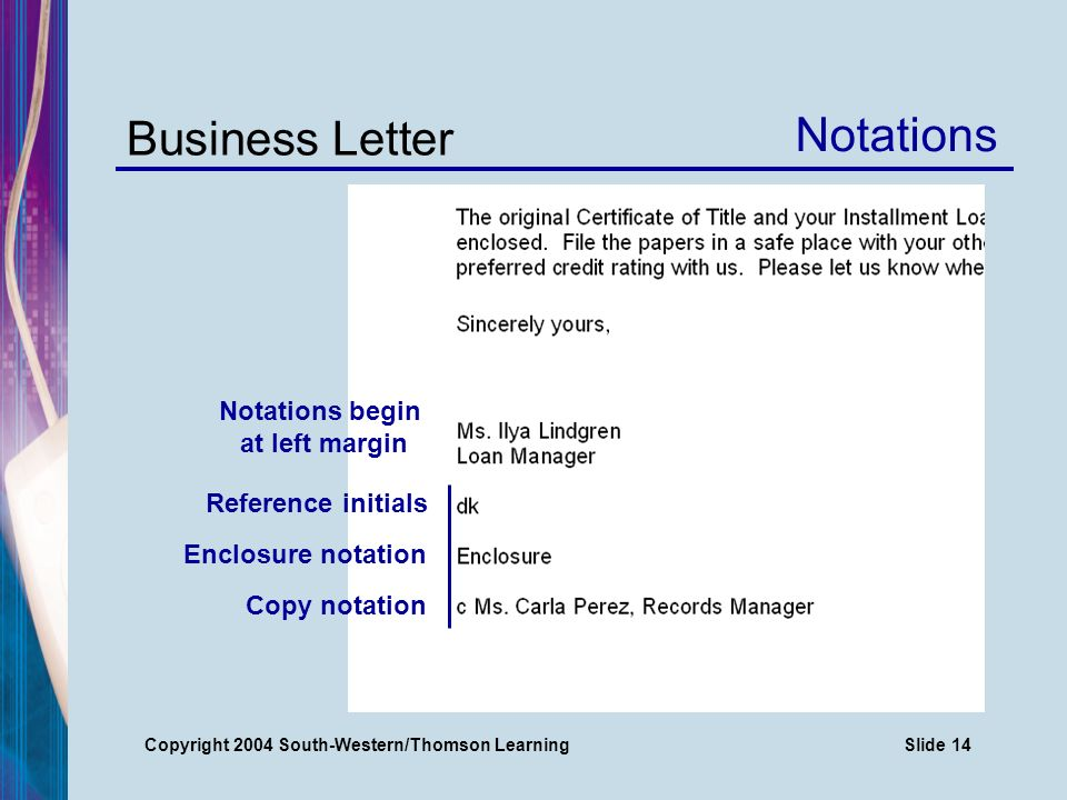 Copyright 2004 South-Western/Thomson LearningSlide 14 Business Letter Reference initials Notations Enclosure notation Copy notation Notations begin at left margin