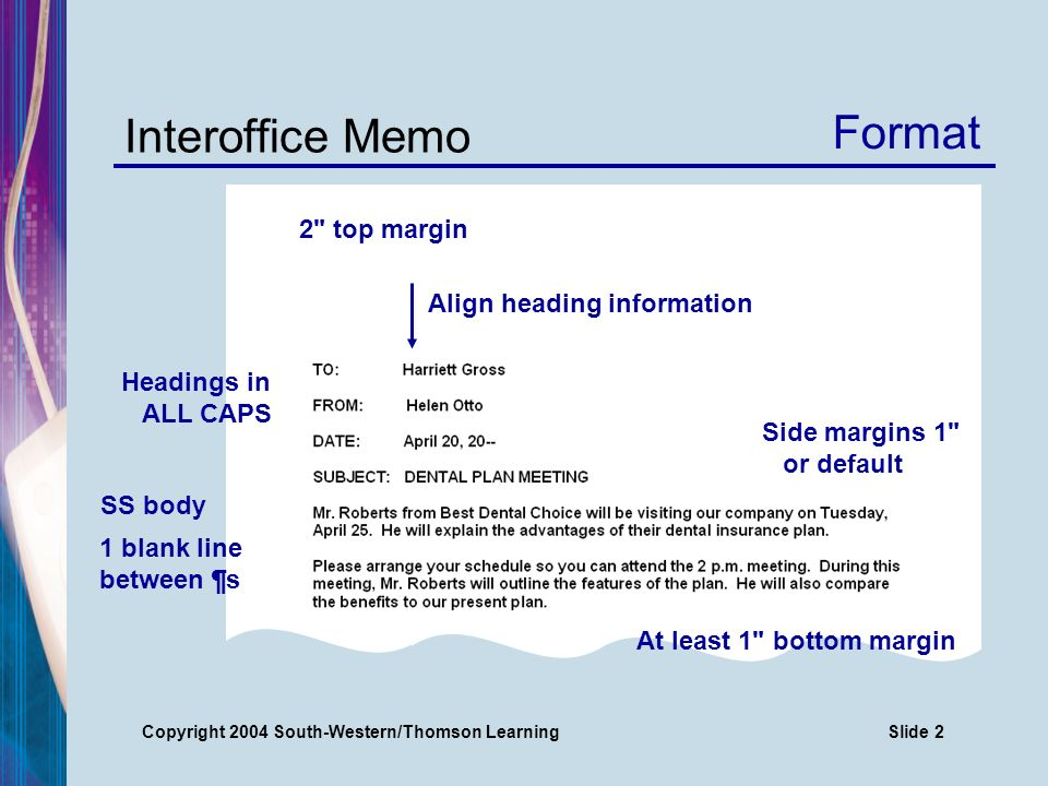 Copyright 2004 South-Western/Thomson LearningSlide 2 Interoffice Memo 2 top margin Side margins 1 or default Align heading information SS body 1 blank line between ¶s Headings in ALL CAPS At least 1 bottom margin Format