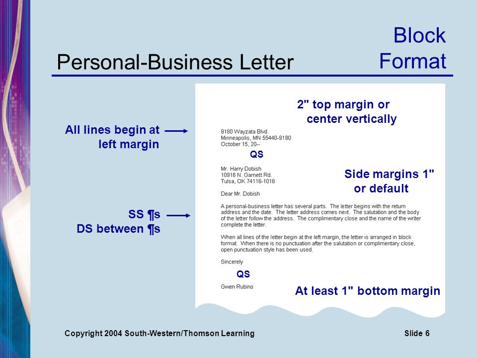 Copyright 2004 South-Western/Thomson LearningSlide 6 Personal-Business Letter 2 top margin or center vertically Side margins 1 or default At least 1 bottom margin Block Format All lines begin at left margin SS ¶s DS between ¶s QS