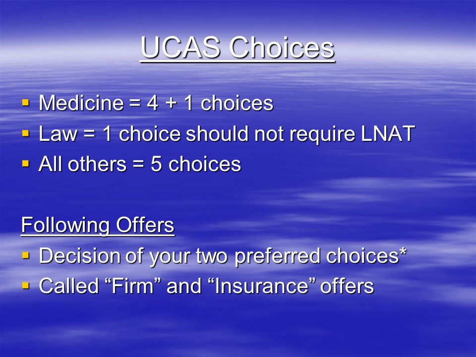 UCAS Choices  Medicine = choices  Law = 1 choice should not require LNAT  All others = 5 choices Following Offers  Decision of your two preferred choices*  Called Firm and Insurance offers
