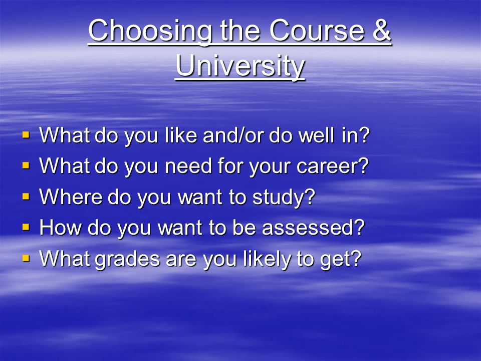 Choosing the Course & University  What do you like and/or do well in.