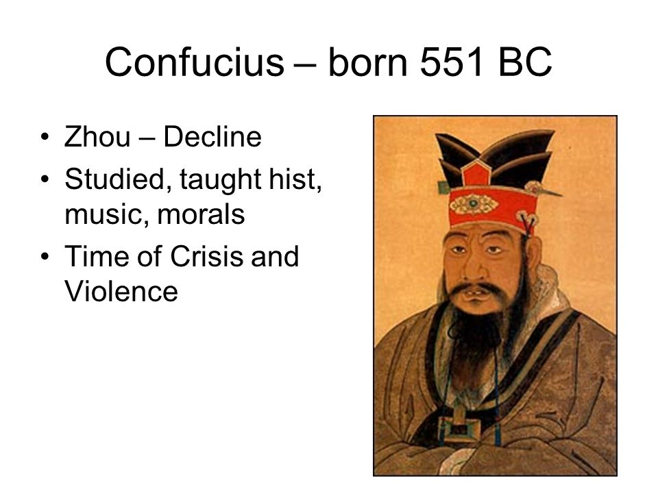 Confucius – born 551 BC Zhou – Decline Studied, taught hist, music, morals Time of Crisis and Violence