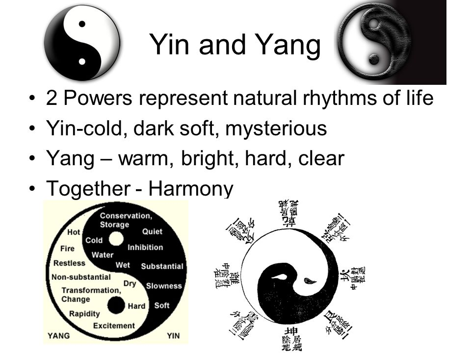 Yin and Yang 2 Powers represent natural rhythms of life Yin-cold, dark soft, mysterious Yang – warm, bright, hard, clear Together - Harmony