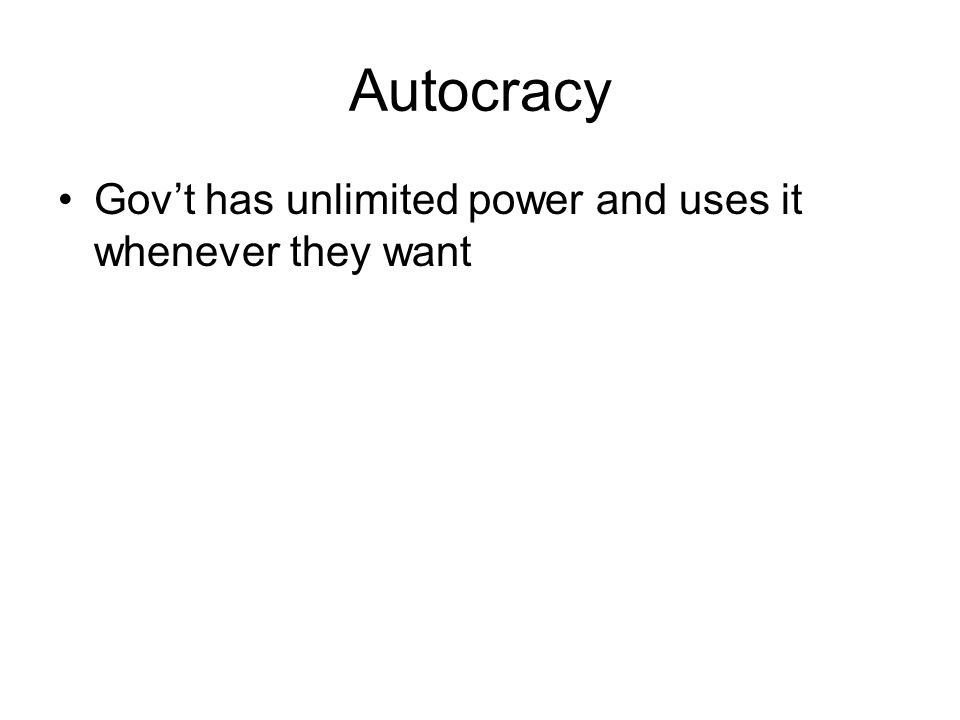 Autocracy Gov't has unlimited power and uses it whenever they want