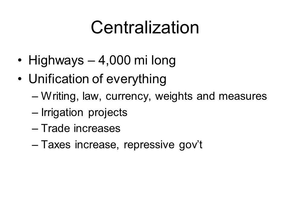 Centralization Highways – 4,000 mi long Unification of everything –Writing, law, currency, weights and measures –Irrigation projects –Trade increases –Taxes increase, repressive gov't