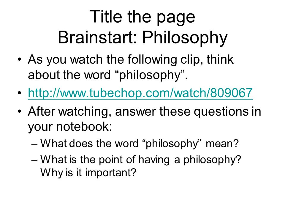 Title the page Brainstart: Philosophy As you watch the following clip, think about the word philosophy .