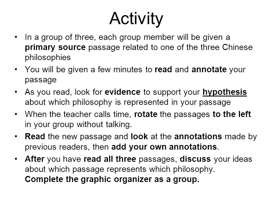 Activity In a group of three, each group member will be given a primary source passage related to one of the three Chinese philosophies You will be given a few minutes to read and annotate your passage As you read, look for evidence to support your hypothesis about which philosophy is represented in your passage When the teacher calls time, rotate the passages to the left in your group without talking.