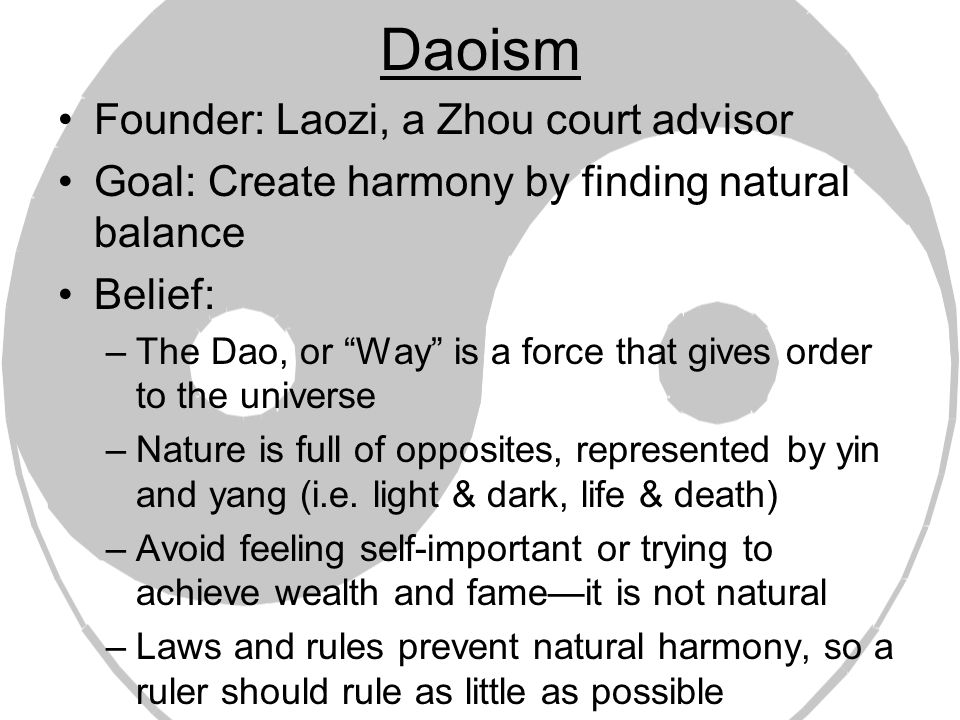 Daoism Founder: Laozi, a Zhou court advisor Goal: Create harmony by finding natural balance Belief: –The Dao, or Way is a force that gives order to the universe –Nature is full of opposites, represented by yin and yang (i.e.