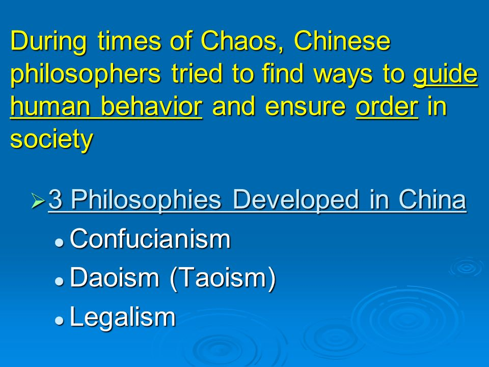 During times of Chaos, Chinese philosophers tried to find ways to guide human behavior and ensure order in society  3 Philosophies Developed in China Confucianism Confucianism Daoism (Taoism) Daoism (Taoism) Legalism Legalism