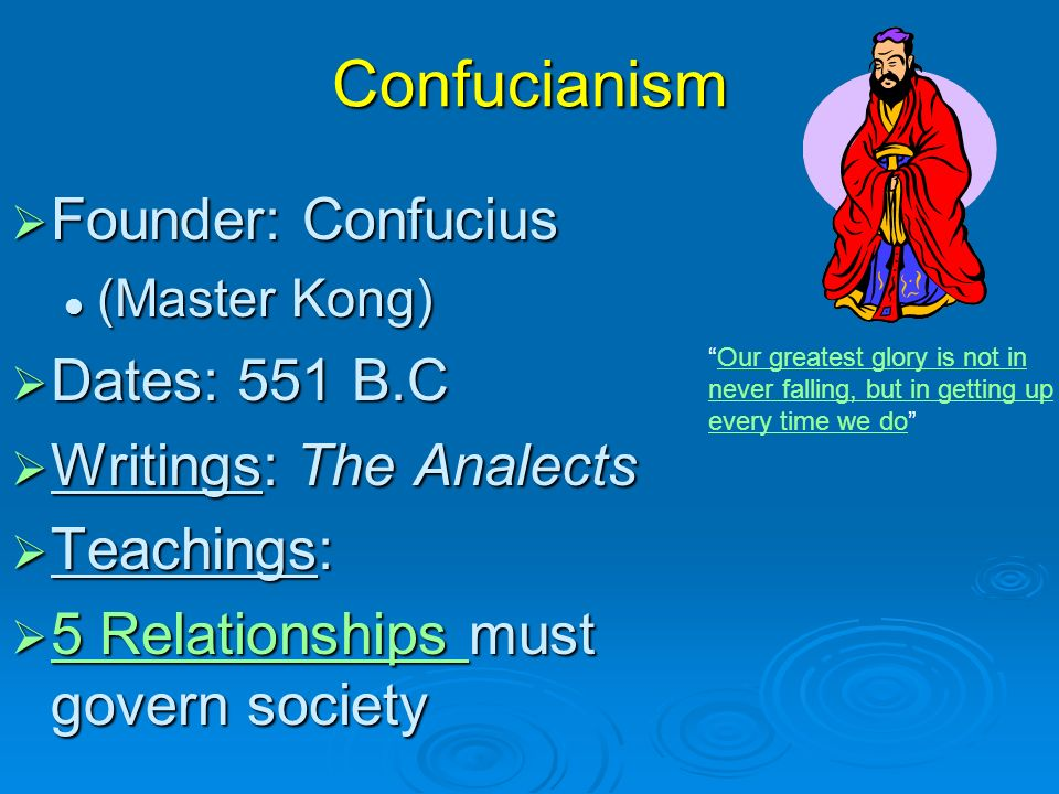 Confucianism FFFFounder: Confucius (Master Kong) DDDDates: 551 B.C WWWWritings: The Analects TTTTeachings: 5555 R R R R eeee llll aaaa tttt iiii oooo nnnn ssss hhhh iiii pppp ssss m m m m must govern society Our greatest glory is not in never falling, but in getting up every time we do Our greatest glory is not in never falling, but in getting up every time we do