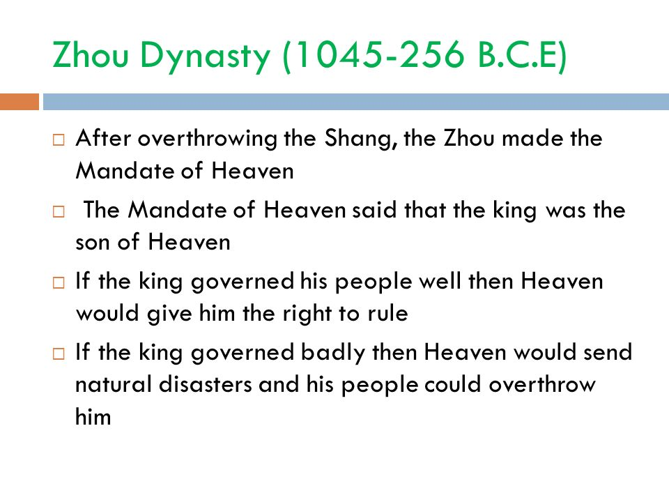 Zhou Dynasty ( B.C.E)  After overthrowing the Shang, the Zhou made the Mandate of Heaven  The Mandate of Heaven said that the king was the son of Heaven  If the king governed his people well then Heaven would give him the right to rule  If the king governed badly then Heaven would send natural disasters and his people could overthrow him