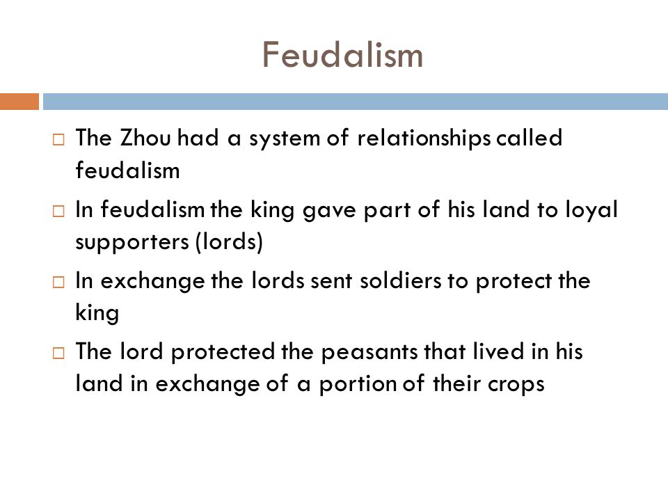 Feudalism  The Zhou had a system of relationships called feudalism  In feudalism the king gave part of his land to loyal supporters (lords)  In exchange the lords sent soldiers to protect the king  The lord protected the peasants that lived in his land in exchange of a portion of their crops