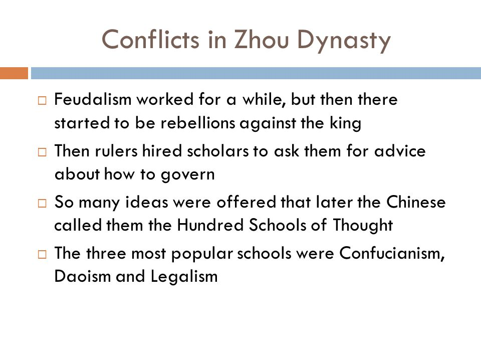 Conflicts in Zhou Dynasty  Feudalism worked for a while, but then there started to be rebellions against the king  Then rulers hired scholars to ask them for advice about how to govern  So many ideas were offered that later the Chinese called them the Hundred Schools of Thought  The three most popular schools were Confucianism, Daoism and Legalism