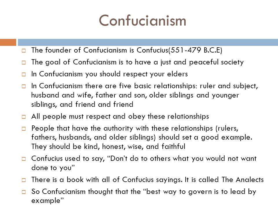 Confucianism  The founder of Confucianism is Confucius( B.C.E)  The goal of Confucianism is to have a just and peaceful society  In Confucianism you should respect your elders  In Confucianism there are five basic relationships: ruler and subject, husband and wife, father and son, older siblings and younger siblings, and friend and friend  All people must respect and obey these relationships  People that have the authority with these relationships (rulers, fathers, husbands, and older siblings) should set a good example.